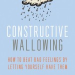 Book Review: 'Constructive Wallowing: How to Beat Bad Feelings by Letting Yourself Have Them' by Tina Gilbertson