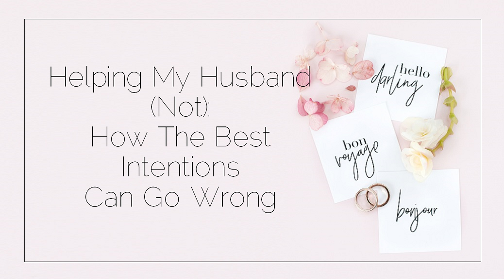 Helping My Husband Not How The Best Intentions Can Go Wrong Sahars Blog